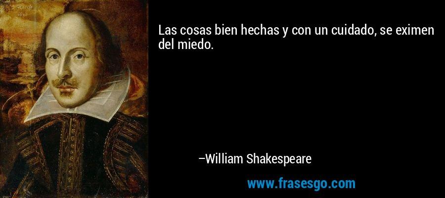 Las cosas bien hechas y con un cuidado, se eximen del miedo. – William Shakespeare