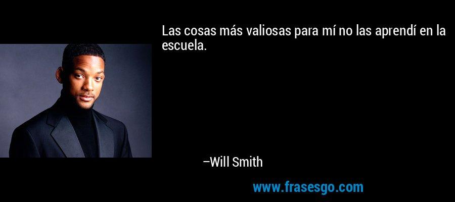 Las cosas más valiosas para mí no las aprendí en la escuela. – Will Smith