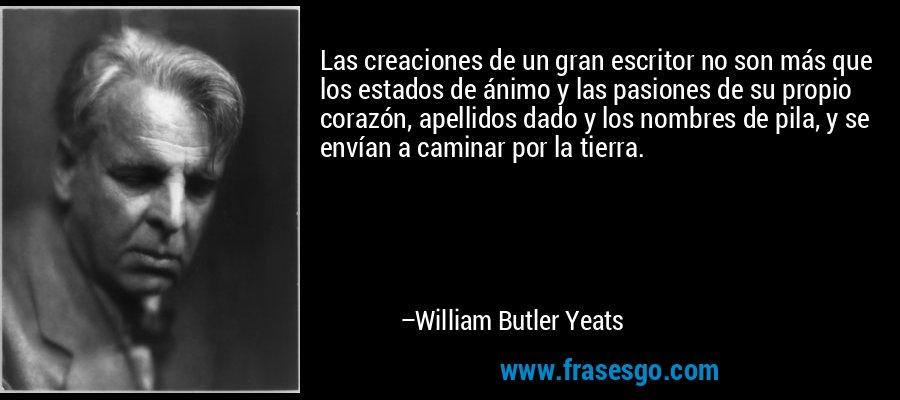 Las creaciones de un gran escritor no son más que los estados de ánimo y las pasiones de su propio corazón, apellidos dado y los nombres de pila, y se envían a caminar por la tierra. – William Butler Yeats