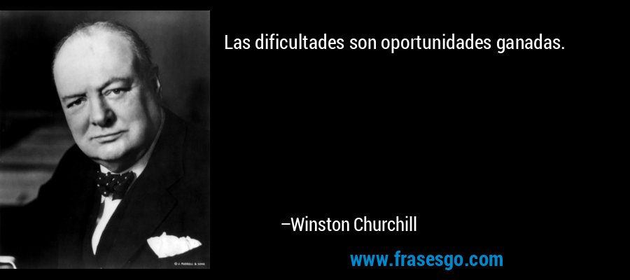 Las dificultades son oportunidades ganadas. – Winston Churchill