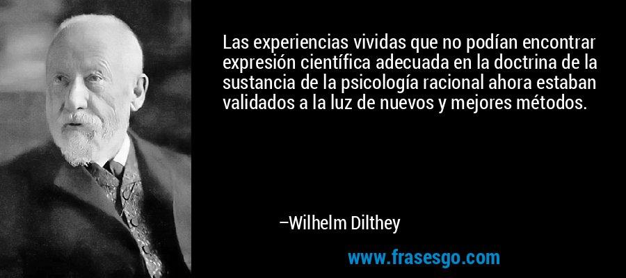 Las experiencias vividas que no podían encontrar expresión científica adecuada en la doctrina de la sustancia de la psicología racional ahora estaban validados a la luz de nuevos y mejores métodos. – Wilhelm Dilthey