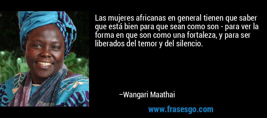 Las mujeres africanas en general tienen que saber que está bien para que sean como son - para ver la forma en que son como una fortaleza, y para ser liberados del temor y del silencio. – Wangari Maathai