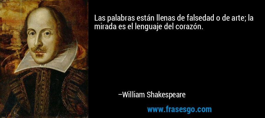 Las palabras están llenas de falsedad o de arte; la mirada es el lenguaje del corazón. – William Shakespeare