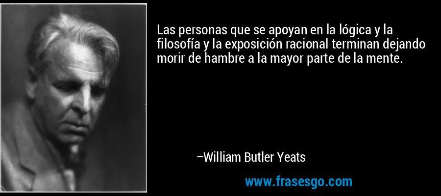 Las personas que se apoyan en la lógica y la filosofía y la exposición racional terminan dejando morir de hambre a la mayor parte de la mente. – William Butler Yeats