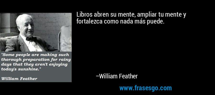Libros abren su mente, ampliar tu mente y fortalezca como nada más puede. – William Feather