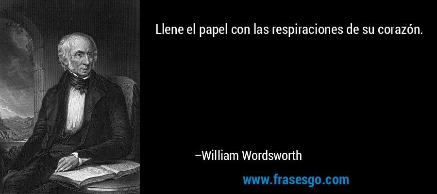 Llene el papel con las respiraciones de su corazón. – William Wordsworth