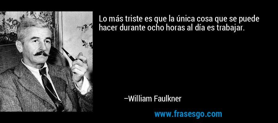 Lo más triste es que la única cosa que se puede hacer durante ocho horas al día es trabajar. – William Faulkner