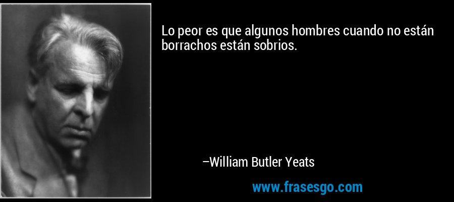 Lo peor es que algunos hombres cuando no están borrachos están sobrios. – William Butler Yeats
