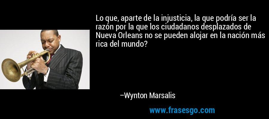 Lo que, aparte de la injusticia, la que podría ser la razón por la que los ciudadanos desplazados de Nueva Orleans no se pueden alojar en la nación más rica del mundo? – Wynton Marsalis