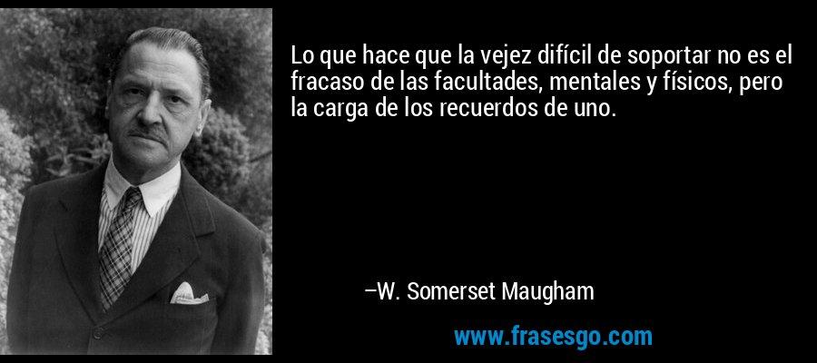 Lo que hace que la vejez difícil de soportar no es el fracaso de las facultades, mentales y físicos, pero la carga de los recuerdos de uno. – W. Somerset Maugham
