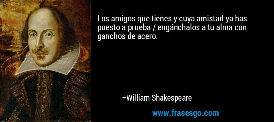 Los amigos que tienes y cuya amistad ya has puesto a prueba / engánchalos a tu alma con ganchos de acero. – William Shakespeare