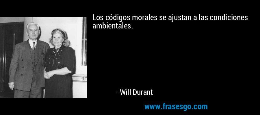 Los códigos morales se ajustan a las condiciones ambientales. – Will Durant