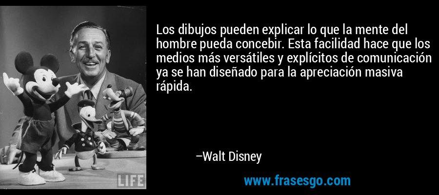 Los dibujos pueden explicar lo que la mente del hombre pueda concebir. Esta facilidad hace que los medios más versátiles y explícitos de comunicación ya se han diseñado para la apreciación masiva rápida. – Walt Disney