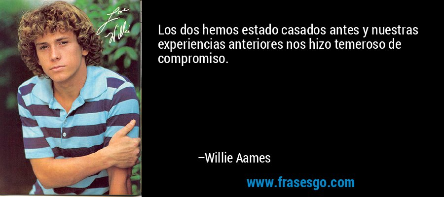 Los dos hemos estado casados antes y nuestras experiencias anteriores nos hizo temeroso de compromiso. – Willie Aames