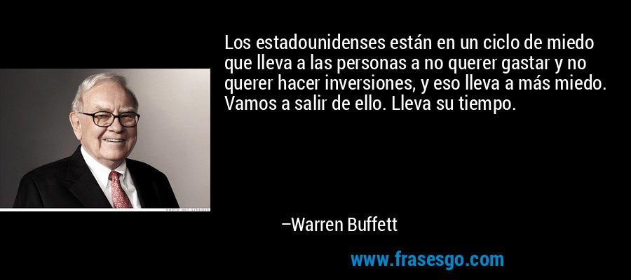 Los estadounidenses están en un ciclo de miedo que lleva a las personas a no querer gastar y no querer hacer inversiones, y eso lleva a más miedo. Vamos a salir de ello. Lleva su tiempo. – Warren Buffett