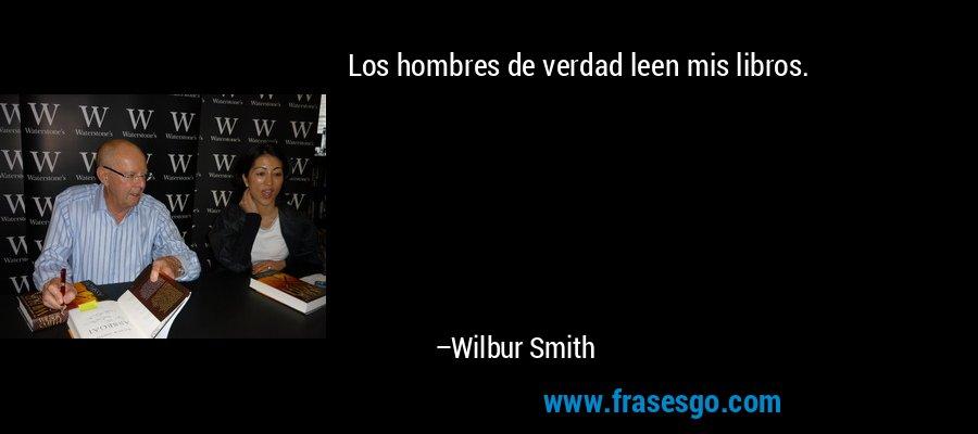 Los hombres de verdad leen mis libros. – Wilbur Smith