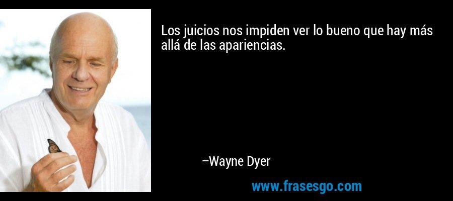 Los juicios nos impiden ver lo bueno que hay más allá de las apariencias. – Wayne Dyer