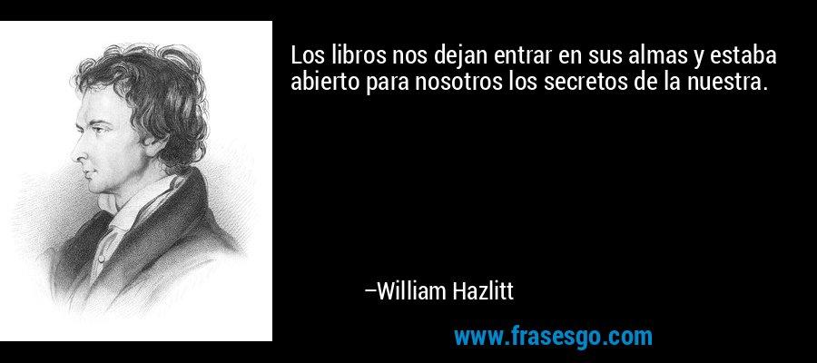 Los libros nos dejan entrar en sus almas y estaba abierto para nosotros los secretos de la nuestra. – William Hazlitt