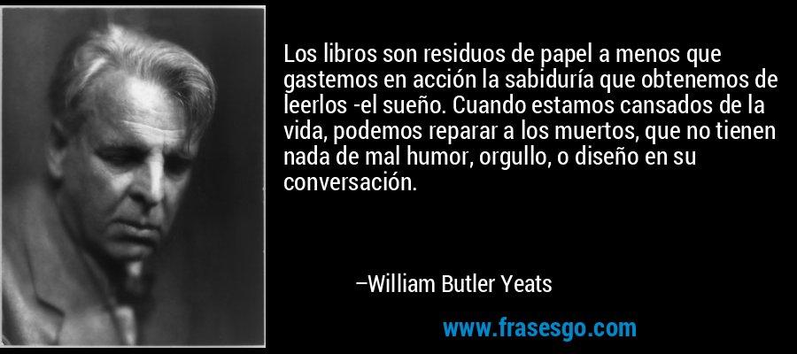 Los libros son residuos de papel a menos que gastemos en acción la sabiduría que obtenemos de leerlos -el sueño. Cuando estamos cansados de la vida, podemos reparar a los muertos, que no tienen nada de mal humor, orgullo, o diseño en su conversación. – William Butler Yeats