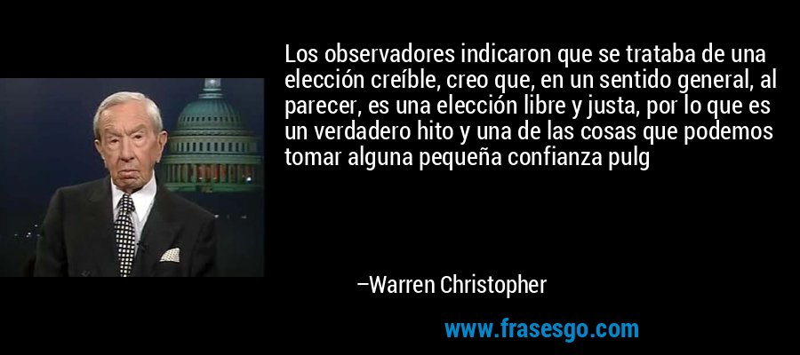 Los observadores indicaron que se trataba de una elección creíble, creo que, en un sentido general, al parecer, es una elección libre y justa, por lo que es un verdadero hito y una de las cosas que podemos tomar alguna pequeña confianza pulg – Warren Christopher
