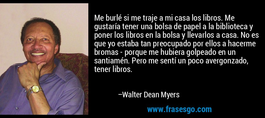 Me burlé si me traje a mi casa los libros. Me gustaría tener una bolsa de papel a la biblioteca y poner los libros en la bolsa y llevarlos a casa. No es que yo estaba tan preocupado por ellos a hacerme bromas - porque me hubiera golpeado en un santiamén. Pero me sentí un poco avergonzado, tener libros. – Walter Dean Myers