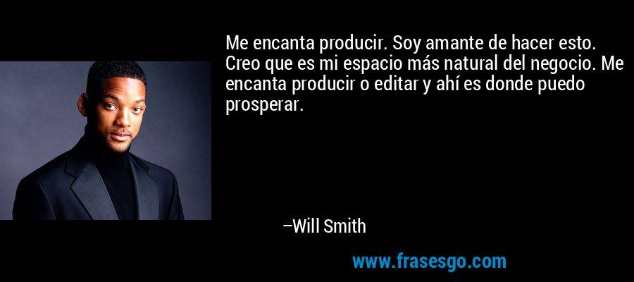 Me encanta producir. Soy amante de hacer esto. Creo que es mi espacio más natural del negocio. Me encanta producir o editar y ahí es donde puedo prosperar. – Will Smith