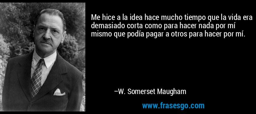 Me hice a la idea hace mucho tiempo que la vida era demasiado corta como para hacer nada por mí mismo que podía pagar a otros para hacer por mí. – W. Somerset Maugham