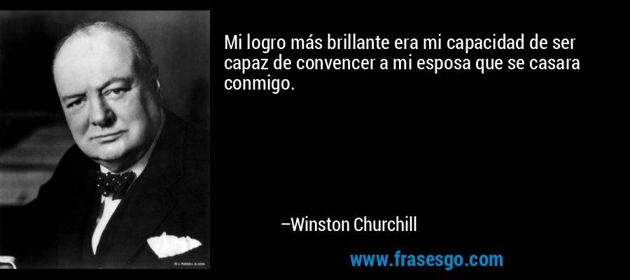 Mi logro más brillante era mi capacidad de ser capaz de convencer a mi esposa que se casara conmigo. – Winston Churchill