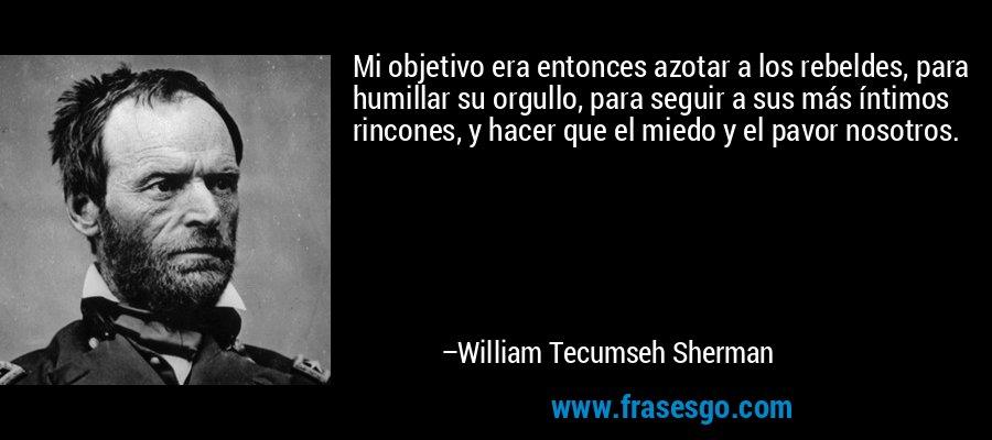 Mi objetivo era entonces azotar a los rebeldes, para humillar su orgullo, para seguir a sus más íntimos rincones, y hacer que el miedo y el pavor nosotros. – William Tecumseh Sherman