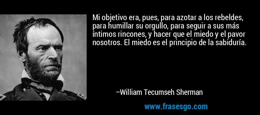 Mi objetivo era, pues, para azotar a los rebeldes, para humillar su orgullo, para seguir a sus más íntimos rincones, y hacer que el miedo y el pavor nosotros. El miedo es el principio de la sabiduría. – William Tecumseh Sherman