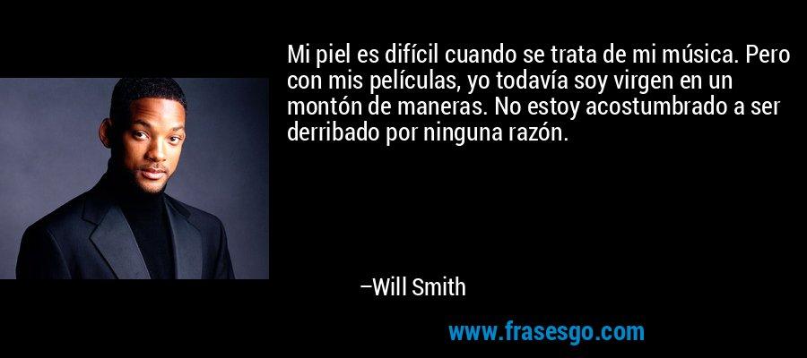 Mi piel es difícil cuando se trata de mi música. Pero con mis películas, yo todavía soy virgen en un montón de maneras. No estoy acostumbrado a ser derribado por ninguna razón. – Will Smith