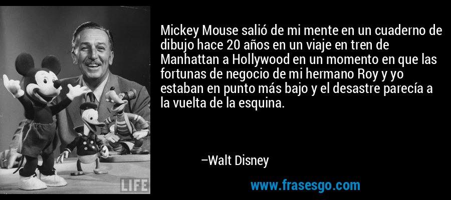 Mickey Mouse salió de mi mente en un cuaderno de dibujo hace 20 años en un viaje en tren de Manhattan a Hollywood en un momento en que las fortunas de negocio de mi hermano Roy y yo estaban en punto más bajo y el desastre parecía a la vuelta de la esquina. – Walt Disney