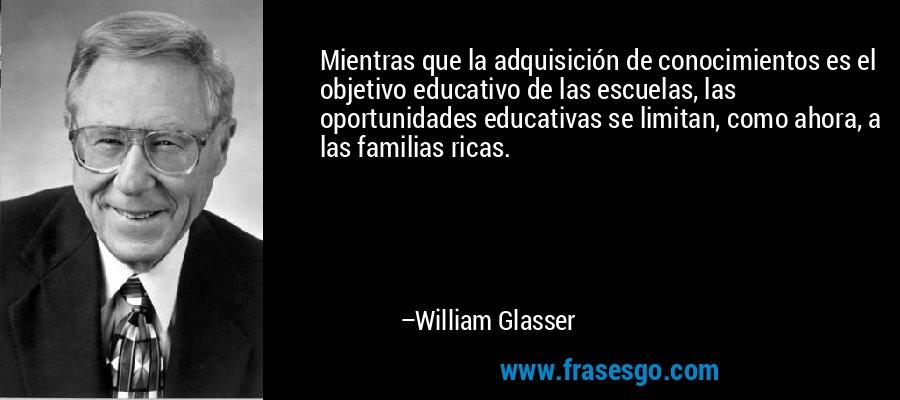 Mientras que la adquisición de conocimientos es el objetivo educativo de las escuelas, las oportunidades educativas se limitan, como ahora, a las familias ricas. – William Glasser
