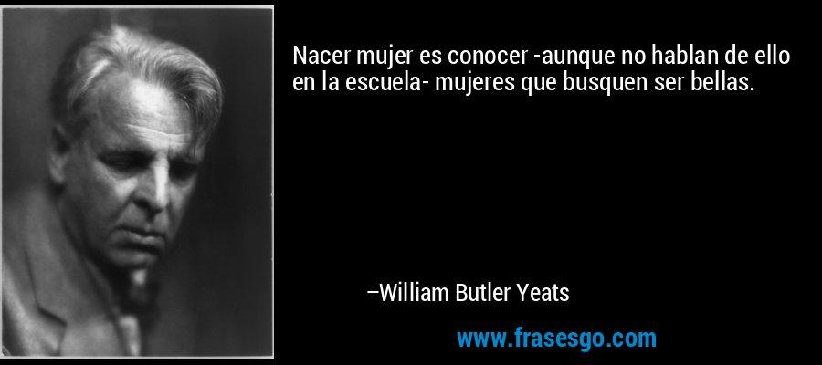 Nacer mujer es conocer -aunque no hablan de ello en la escuela- mujeres que busquen ser bellas. – William Butler Yeats