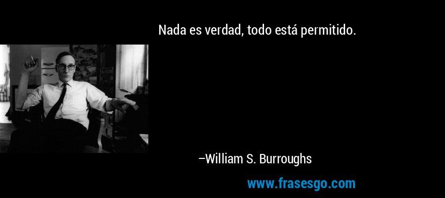 Nada es verdad, todo está permitido. – William S. Burroughs