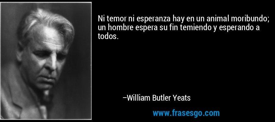 Ni temor ni esperanza hay en un animal moribundo; un hombre espera su fin temiendo y esperando a todos. – William Butler Yeats