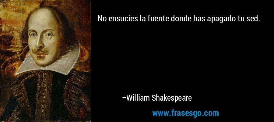 No ensucies la fuente donde has apagado tu sed. – William Shakespeare
