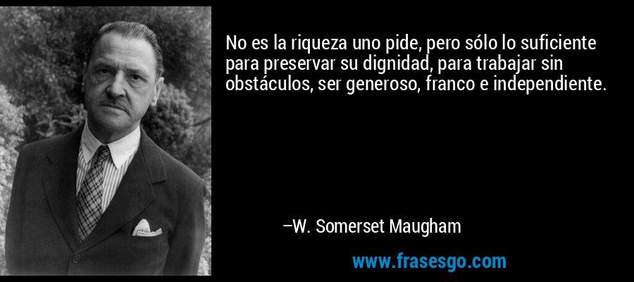 No es la riqueza uno pide, pero sólo lo suficiente para preservar su dignidad, para trabajar sin obstáculos, ser generoso, franco e independiente. – W. Somerset Maugham