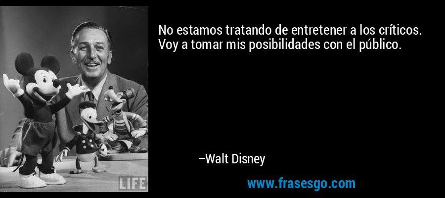 No estamos tratando de entretener a los críticos. Voy a tomar mis posibilidades con el público. – Walt Disney