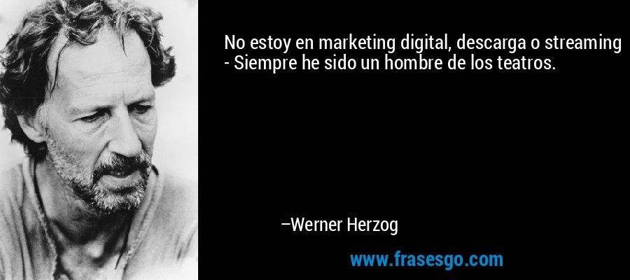 No estoy en marketing digital, descarga o streaming - Siempre he sido un hombre de los teatros. – Werner Herzog