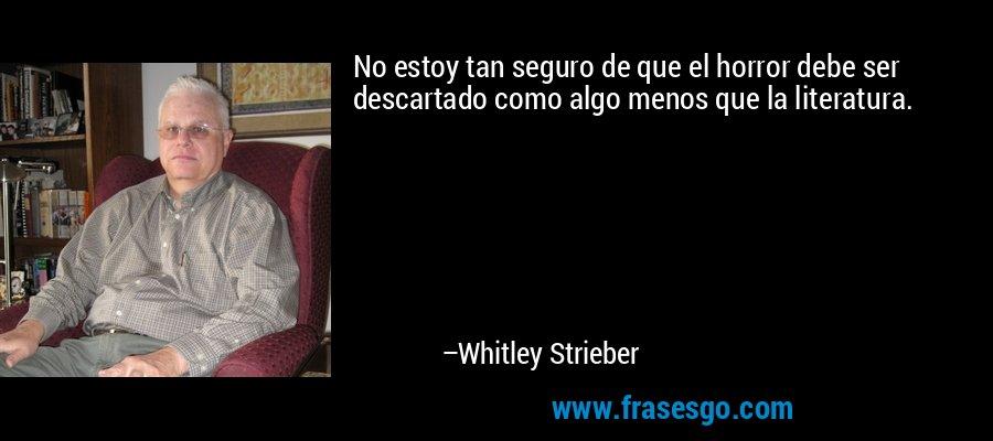 No estoy tan seguro de que el horror debe ser descartado como algo menos que la literatura. – Whitley Strieber