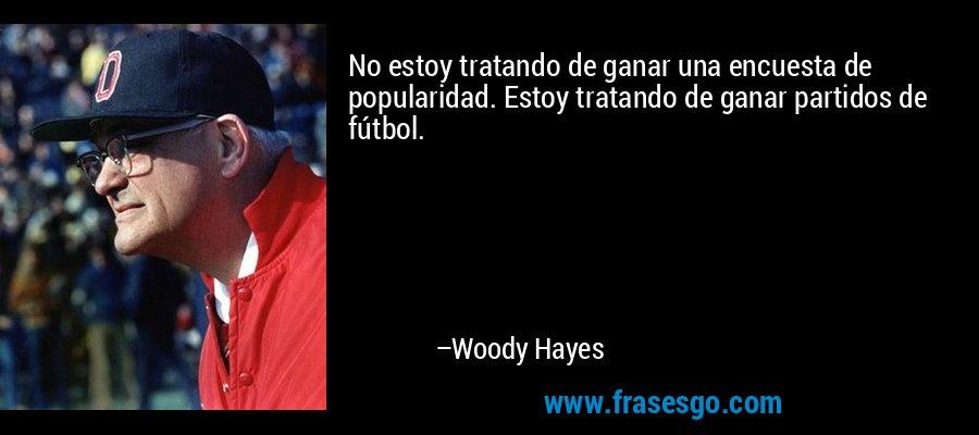 No estoy tratando de ganar una encuesta de popularidad. Estoy tratando de ganar partidos de fútbol. – Woody Hayes