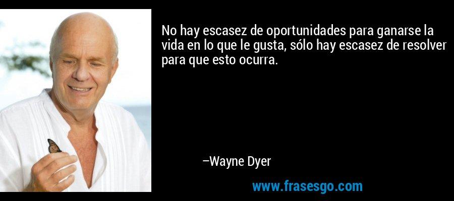 No hay escasez de oportunidades para ganarse la vida en lo que le gusta, sólo hay escasez de resolver para que esto ocurra. – Wayne Dyer