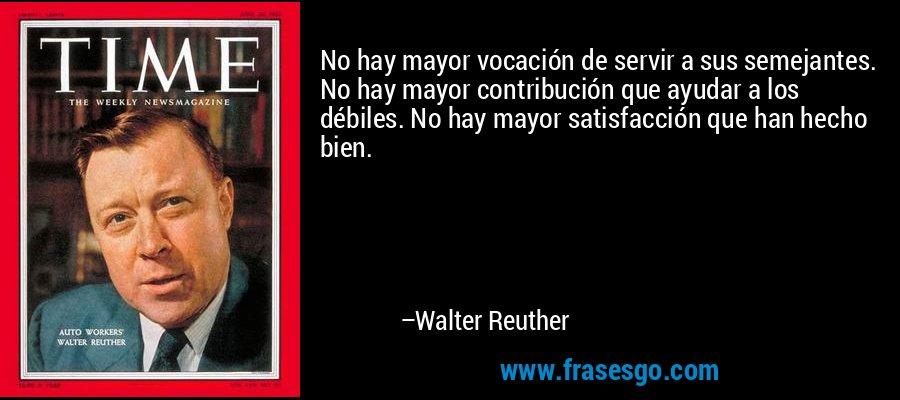 No hay mayor vocación de servir a sus semejantes. No hay mayor contribución que ayudar a los débiles. No hay mayor satisfacción que han hecho bien. – Walter Reuther