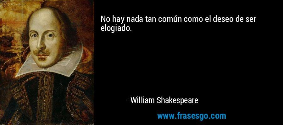 No hay nada tan común como el deseo de ser elogiado. – William Shakespeare