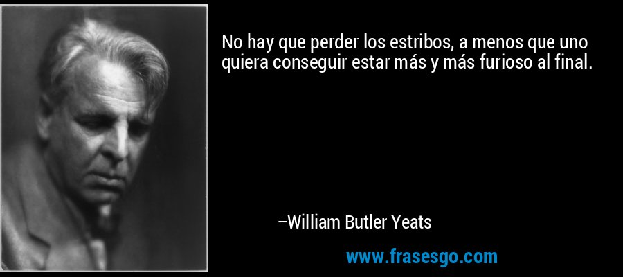 No hay que perder los estribos, a menos que uno quiera conseguir estar más y más furioso al final. – William Butler Yeats