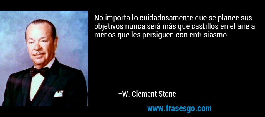 No importa lo cuidadosamente que se planee sus objetivos nunca será más que castillos en el aire a menos que les persiguen con entusiasmo. – W. Clement Stone