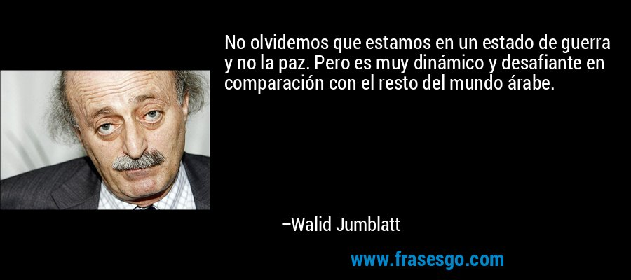 No olvidemos que estamos en un estado de guerra y no la paz. Pero es muy dinámico y desafiante en comparación con el resto del mundo árabe. – Walid Jumblatt