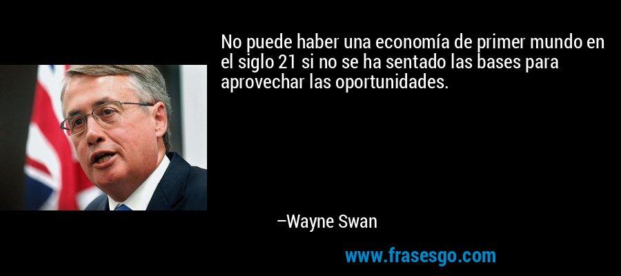 No puede haber una economía de primer mundo en el siglo 21 si no se ha sentado las bases para aprovechar las oportunidades. – Wayne Swan