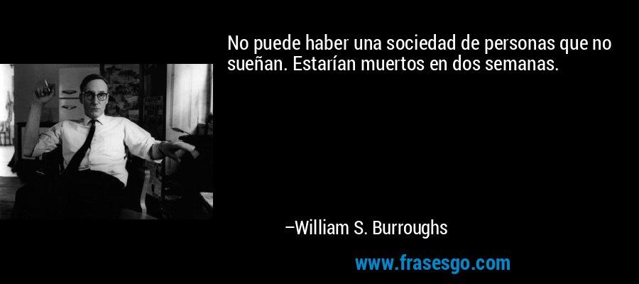 No puede haber una sociedad de personas que no sueñan. Estarían muertos en dos semanas. – William S. Burroughs